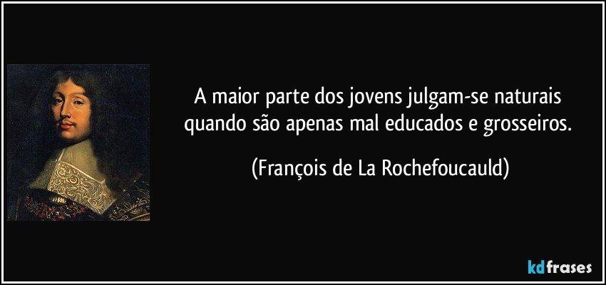 A maior parte dos jovens julgam-se naturais quando são apenas mal educados e grosseiros. (François de La Rochefoucauld)