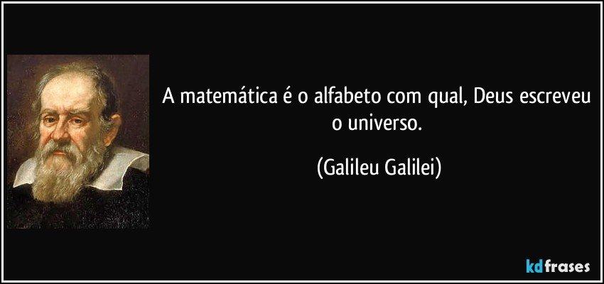 A matemática é o alfabeto com qual, Deus escreveu o universo. (Galileu Galilei)