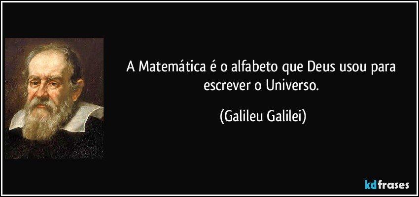 A Matemática é o alfabeto que Deus usou para escrever o Universo. (Galileu Galilei)