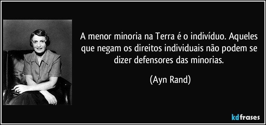 A menor minoria na Terra é o indivíduo. Aqueles que negam os direitos individuais não podem se dizer defensores das minorias. (Ayn Rand)