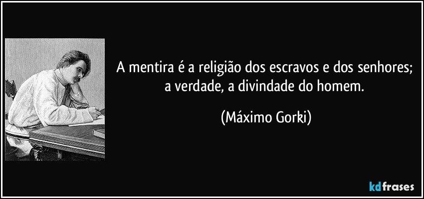 A mentira é a religião dos escravos e dos senhores; a verdade, a divindade do homem. (Máximo Gorki)
