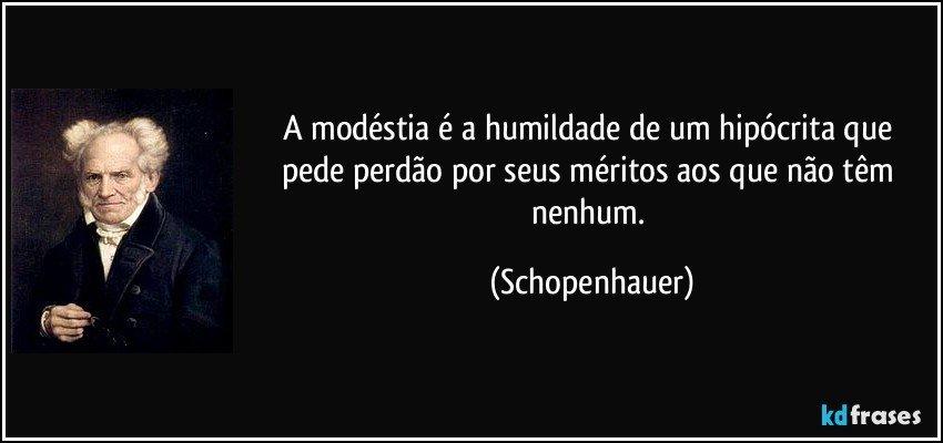 A modéstia é a humildade de um hipócrita que pede perdão por seus méritos aos que não têm nenhum. (Schopenhauer)