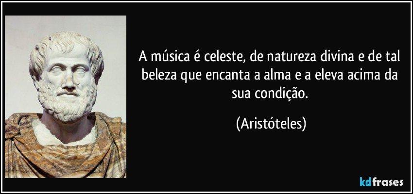 A música é celeste, de natureza divina e de tal beleza que encanta a alma e a eleva acima da sua condição. (Aristóteles)