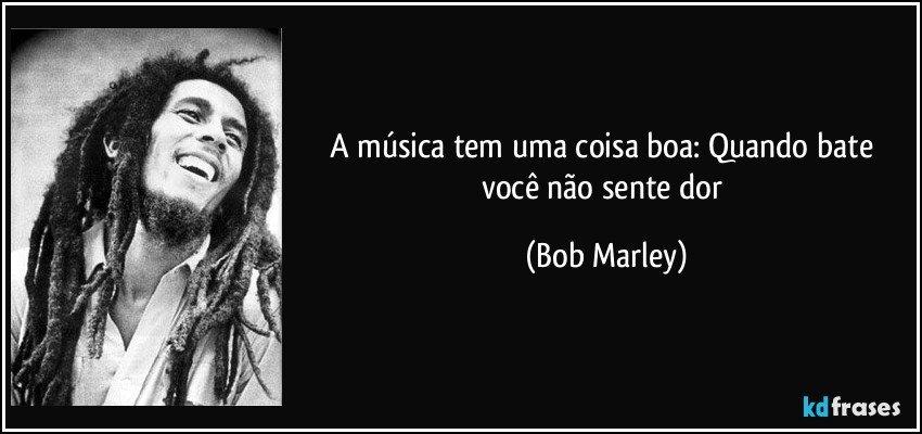 ... tem uma coisa boa: Quando bate você não sente dor (Bob Marley