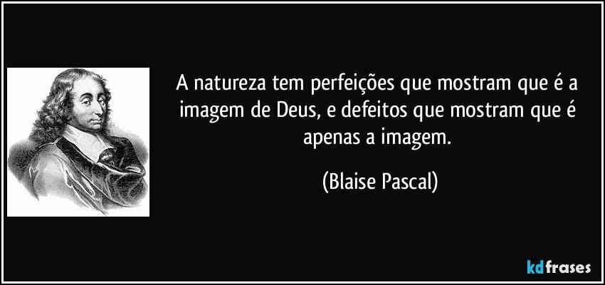 A natureza tem perfeições que mostram que é a imagem de Deus, e defeitos que mostram que é apenas a imagem. (Blaise Pascal)