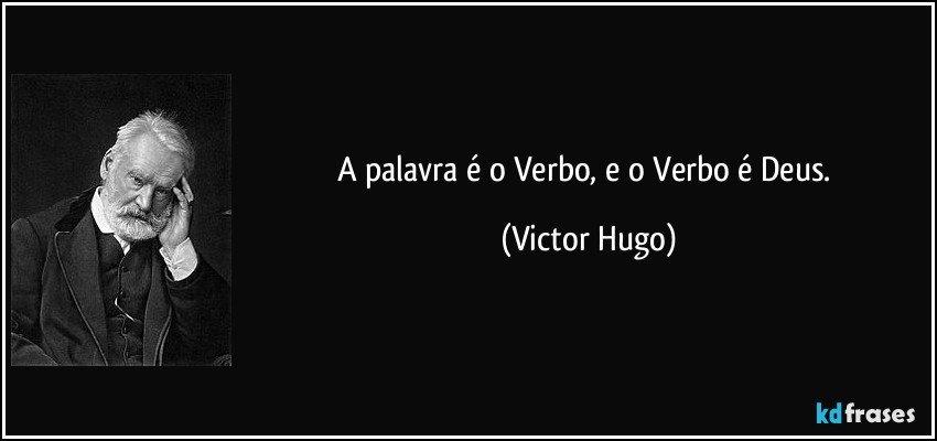 A palavra é o Verbo, e o Verbo é Deus. (Victor Hugo)