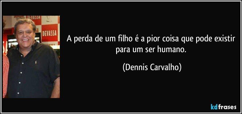 A perda de um filho é a pior coisa que pode existir para um ser humano. (Dennis Carvalho)
