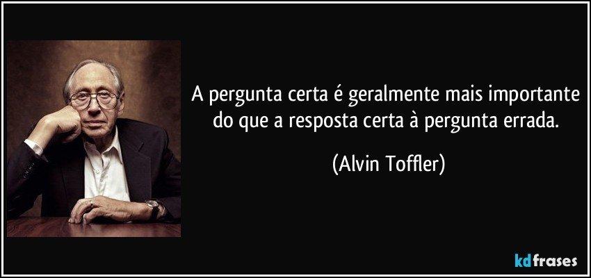 Custo benefício Frase-a-pergunta-certa-e-geralmente-mais-importante-do-que-a-resposta-certa-a-pergunta-errada-alvin-toffler-156198