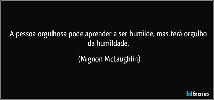 A pessoa orgulhosa pode aprender a ser humilde, mas terá orgulho da humildade. (Mignon McLaughlin)
