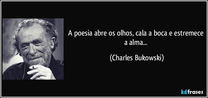 A poesia abre os olhos, cala a boca e estremece a alma... (Charles Bukowski)
