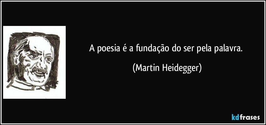 A poesia é a fundação do ser pela palavra. (Martin Heidegger)
