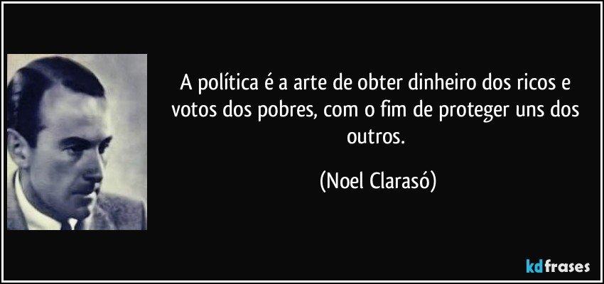 A Política é A Arte De Obter Dinheiro Dos Ricos E Votos Dos