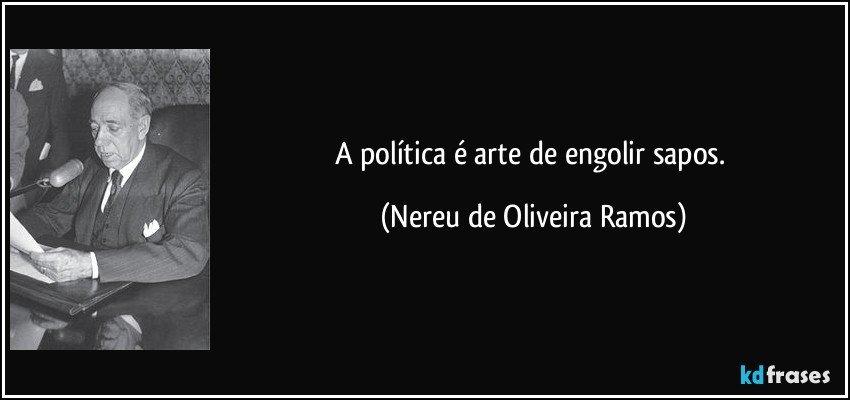 A política é arte de engolir sapos. (Nereu de Oliveira Ramos)