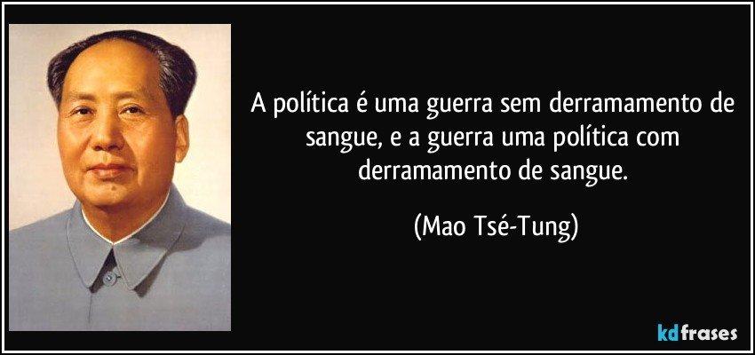 A política é uma guerra sem derramamento de sangue, e a guerra uma política com derramamento de sangue. (Mao Tsé-Tung)