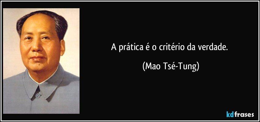 A prática é o critério da verdade. (Mao Tsé-Tung)