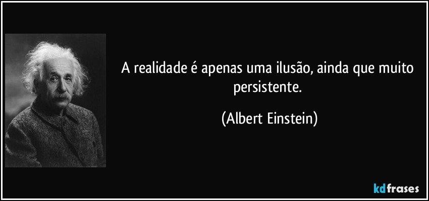A realidade é apenas uma ilusão, ainda que muito persistente. (Albert Einstein)
