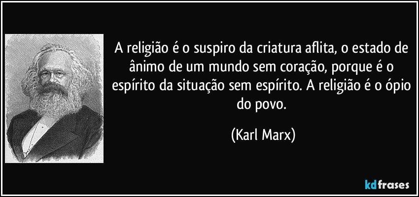 A religião é o suspiro da criatura aflita, o estado de ânimo de um mundo sem coração, porque é o espírito da situação sem espírito. A religião é o ópio do povo. (Karl Marx)