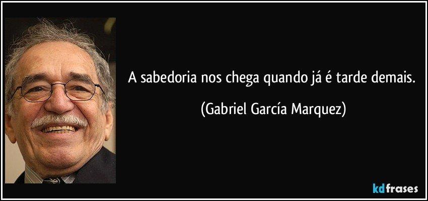 A sabedoria nos chega quando já é tarde demais. (Gabriel García Marquez)
