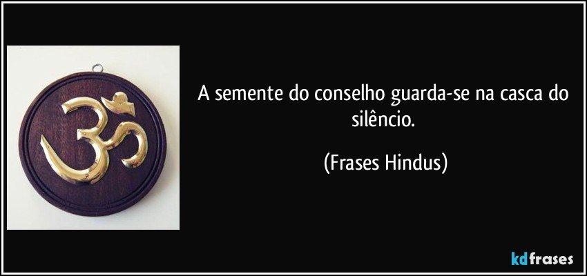 A semente do conselho guarda-se na casca do silêncio. (Frases Hindus)