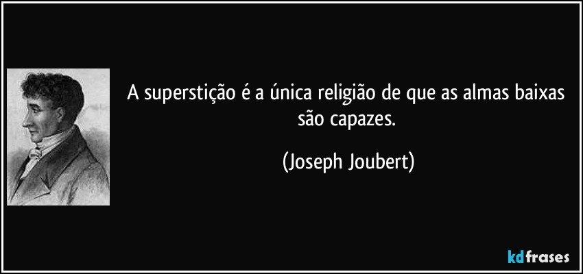 A superstição é a única religião de que as almas baixas são capazes. (Joseph Joubert)
