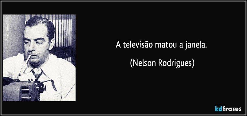 A televisão matou a janela. (Nelson Rodrigues)