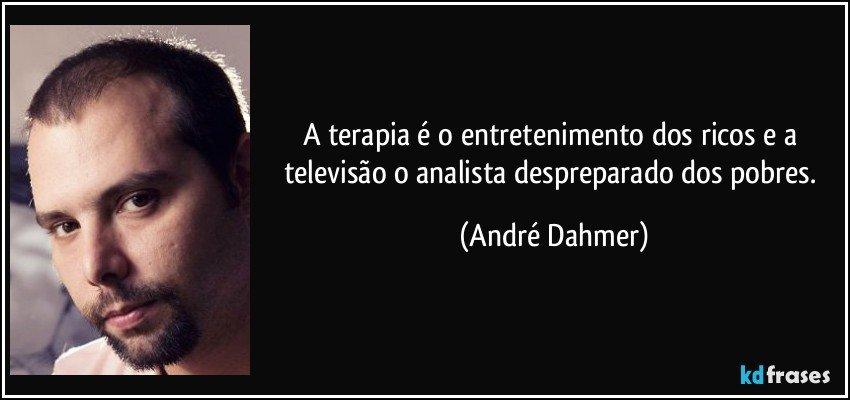 A terapia é o entretenimento dos ricos e a televisão o analista despreparado dos pobres. (André Dahmer)