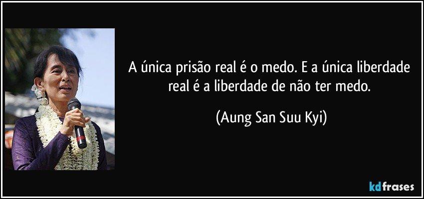 A única Prisão Real é O Medo E A única Liberdade Real é A