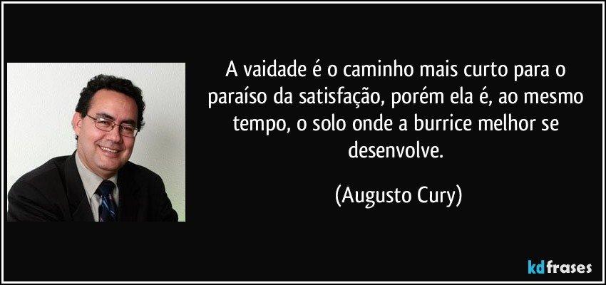 A vaidade é o caminho mais curto para o paraíso da satisfação, porém ela é, ao mesmo tempo, o solo onde a burrice melhor se desenvolve. (Augusto Cury)