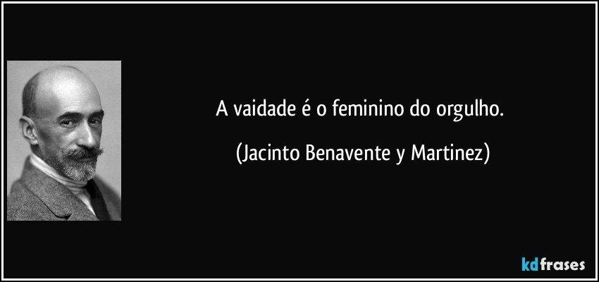 A vaidade é o feminino do orgulho. (Jacinto Benavente y Martinez)
