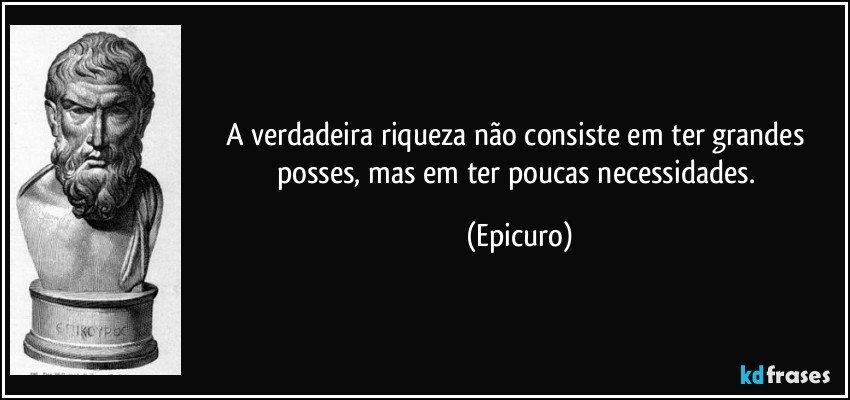 A verdadeira riqueza não consiste em ter grandes posses, mas em ter poucas necessidades. (Epicuro)