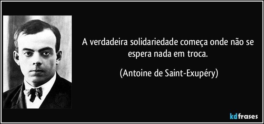 A verdadeira solidariedade começa onde não se espera nada em troca.  (Antoine de Saint