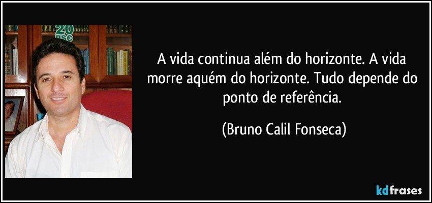 A vida continua além do horizonte. A vida morre aquém do horizonte. Tudo depende do ponto de referência. (Bruno Calil Fonseca)