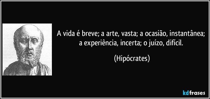 A vida é breve; a arte, vasta; a ocasião, instantânea; a experiência, incerta; o juízo, difícil. (Hipócrates)