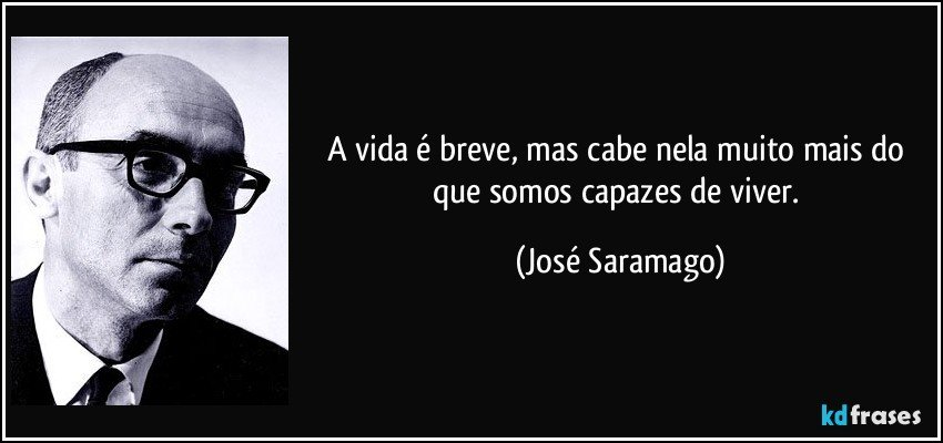 A vida é breve, mas cabe nela muito mais do que somos capazes de viver. (José Saramago)