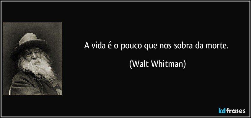 A vida é o pouco que nos sobra da morte. (Walt Whitman)