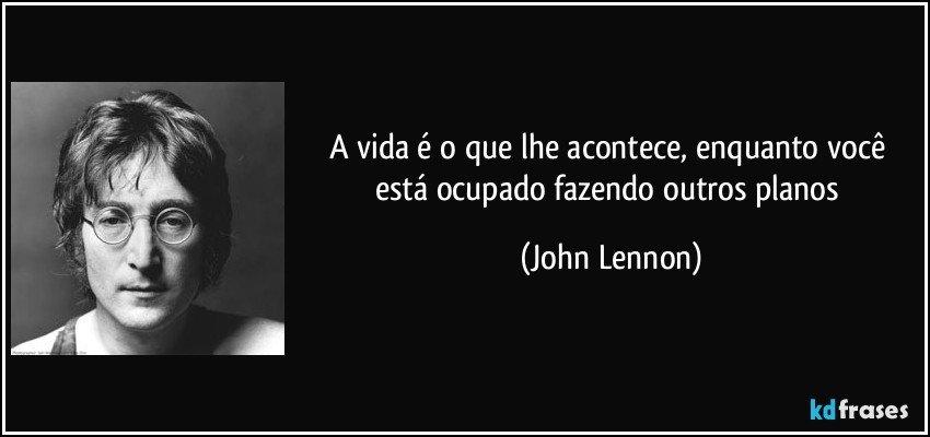 A vida é o que lhe acontece, enquanto você está ocupado fazendo outros planos (John Lennon)