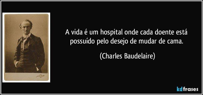 A Vida é Um Hospital Onde Cada Doente Está Possuído Pelo