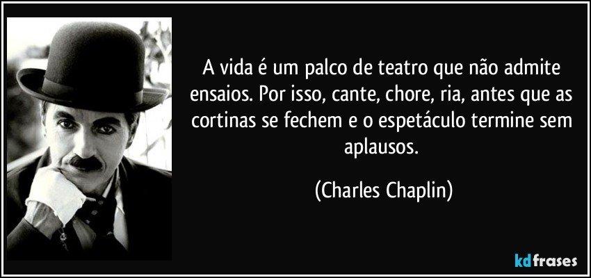 A vida é um palco de teatro que não admite ensaios. Por isso, cante, chore, ria, antes que as cortinas se fechem e o espetáculo termine sem aplausos. (Charles Chaplin)