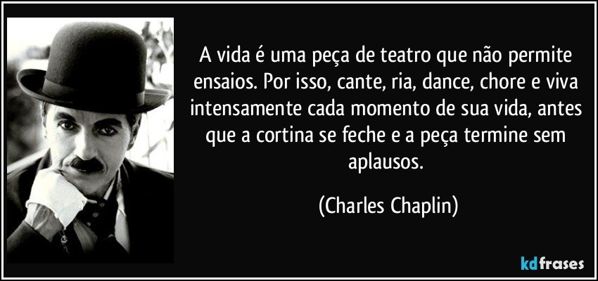 A vida é uma peça de teatro que não permite ensaios. Por isso, cante, ria, dance, chore e viva intensamente cada momento de sua vida, antes que a cortina se feche e a peça termine sem aplausos. (Charles Chaplin)