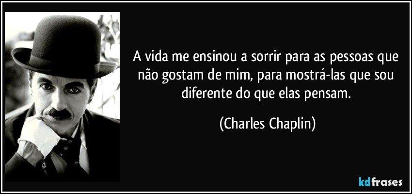 A vida me ensinou a sorrir para as pessoas que não gostam de mim, para mostrá-las que sou diferente do que elas pensam. (Charles Chaplin)