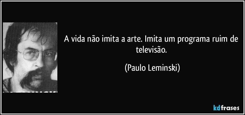 A vida não imita a arte. Imita um programa ruim de televisão. (Paulo Leminski)
