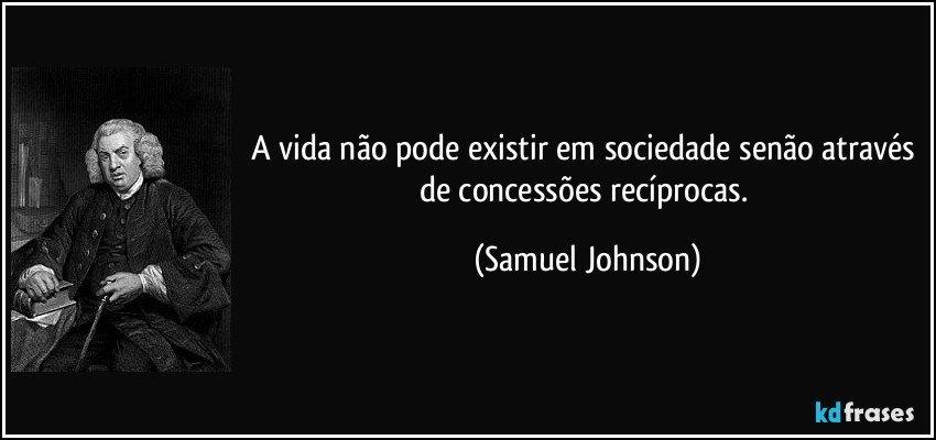 A vida não pode existir em sociedade senão através de concessões recíprocas. (Samuel Johnson)