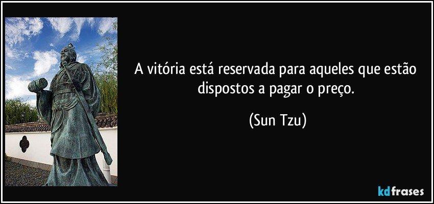 A vitória está reservada para aqueles que estão dispostos a pagar o preço. (Sun Tzu)