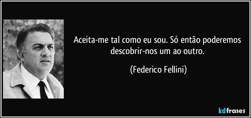 Aceita-me tal como eu sou. Só então poderemos descobrir-nos um ao outro. (Federico Fellini)