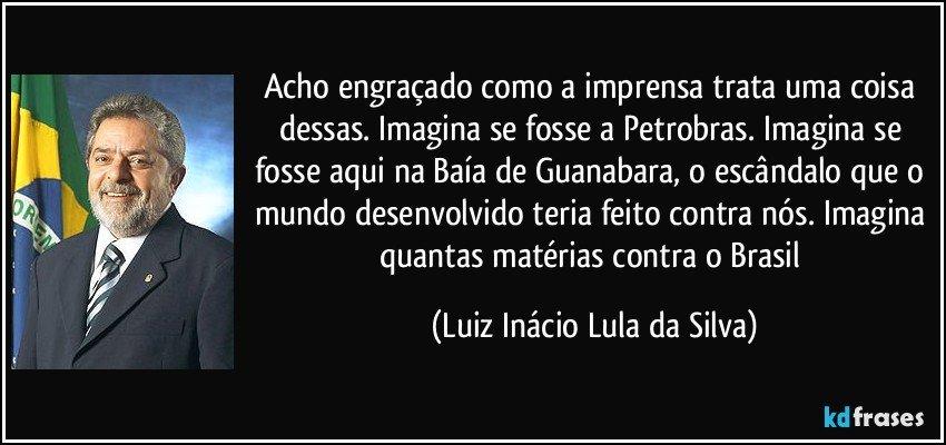 Acho engraçado como a imprensa trata uma coisa dessas. Imagina se fosse a Petrobras. Imagina se fosse aqui na Baía de Guanabara, o escândalo que o mundo desenvolvido teria feito contra nós. Imagina quantas matérias contra o Brasil (Luiz Inácio Lula da Silva)