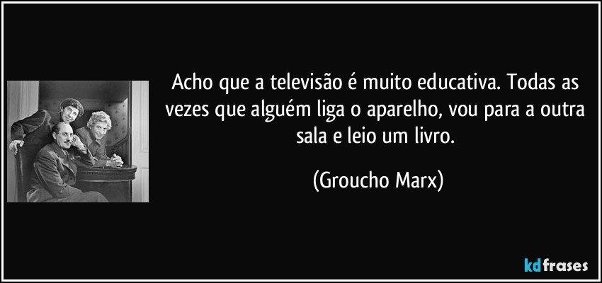 Acho que a televisão é muito educativa. Todas as vezes que alguém liga o aparelho, vou para a outra sala e leio um livro. (Groucho Marx)