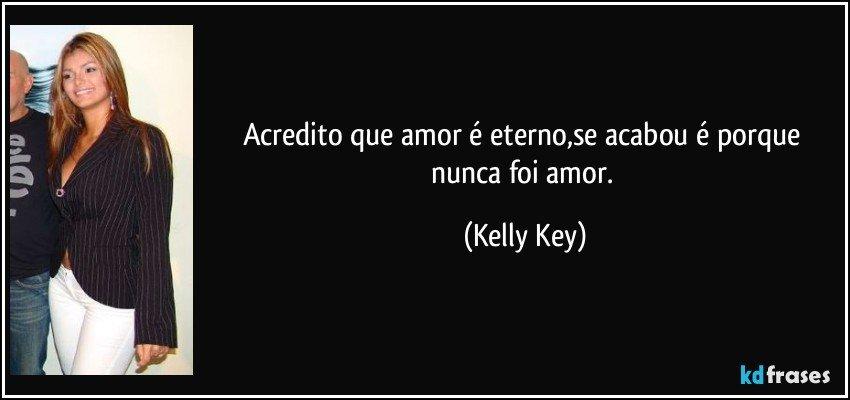 Acredito que amor é eterno,se acabou é porque nunca foi amor. (Kelly Key)