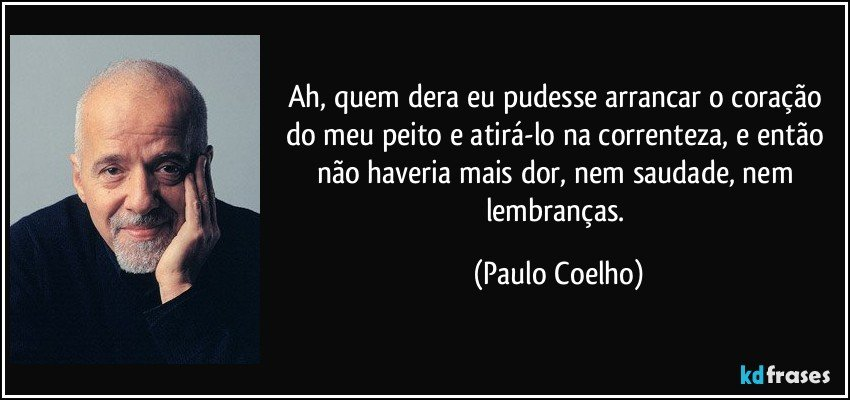 Ah, quem dera eu pudesse arrancar o coração do meu peito e atirá-lo na correnteza, e então não haveria mais dor, nem saudade, nem lembranças. (Paulo Coelho)