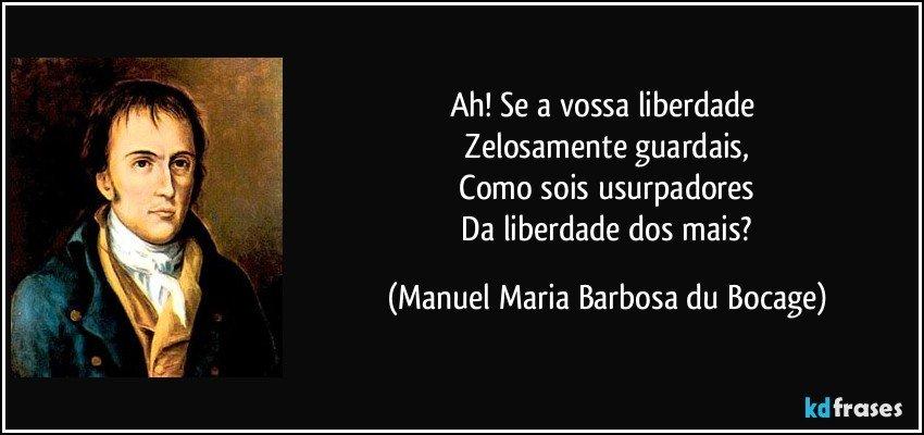 Ah! Se a vossa liberdade   Zelosamente guardais,   Como sois usurpadores   Da liberdade dos mais? (Manuel Maria Barbosa du Bocage)