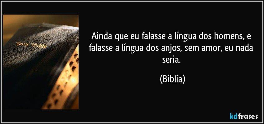 Ainda que eu falasse a língua dos homens, e falasse a língua dos anjos, sem amor, eu nada seria. (Bíblia)